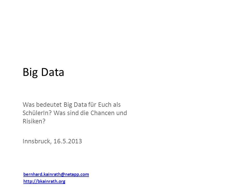 Big Data Was bedeutet Big Data für Euch als SchülerIn Was sind die Chancen und Risiken Innsbruck, 16.5.2013.