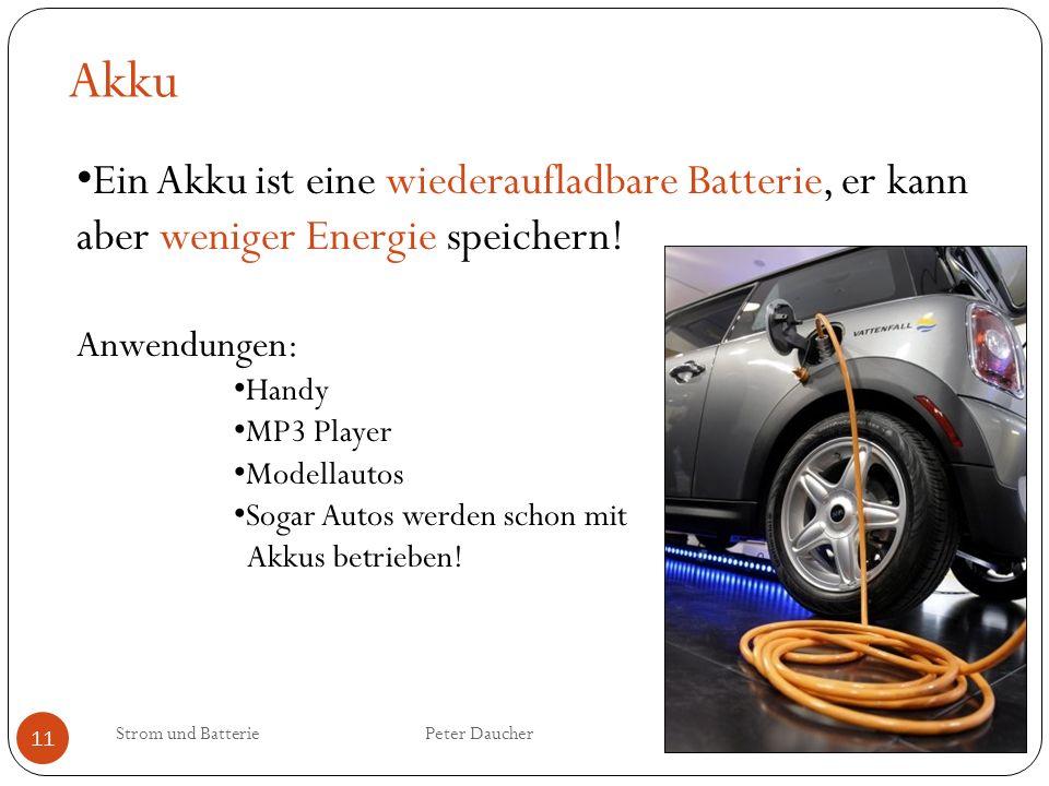 Akku Ein Akku ist eine wiederaufladbare Batterie, er kann aber weniger Energie speichern! Anwendungen: