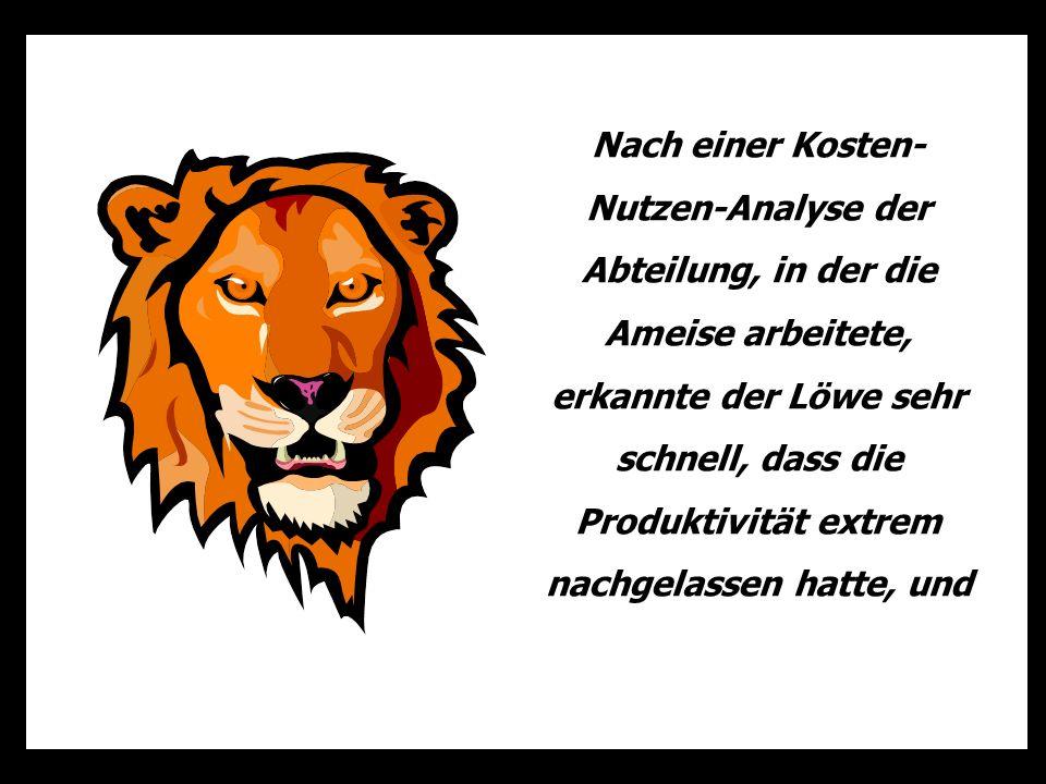 Nach einer Kosten-Nutzen-Analyse der Abteilung, in der die Ameise arbeitete, erkannte der Löwe sehr schnell, dass die Produktivität extrem nachgelassen hatte, und