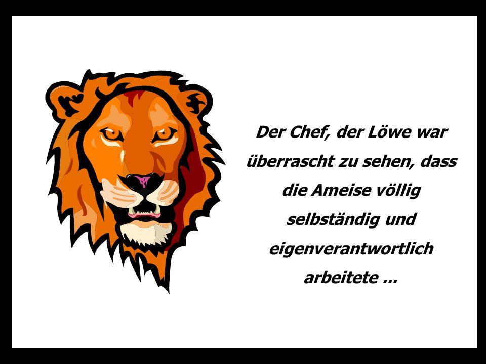Der Chef, der Löwe war überrascht zu sehen, dass die Ameise völlig selbständig und eigenverantwortlich arbeitete ...