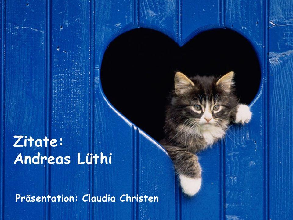 Zitate: Andreas Lüthi Präsentation: Claudia Christen
