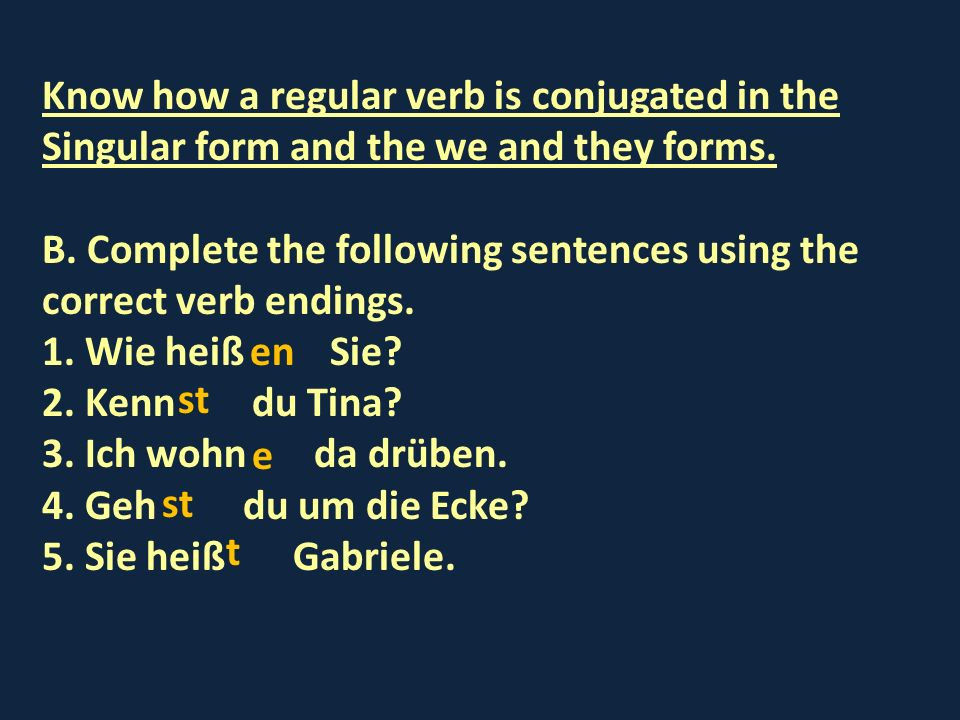 Know how a regular verb is conjugated in the Singular form and the we and they forms.