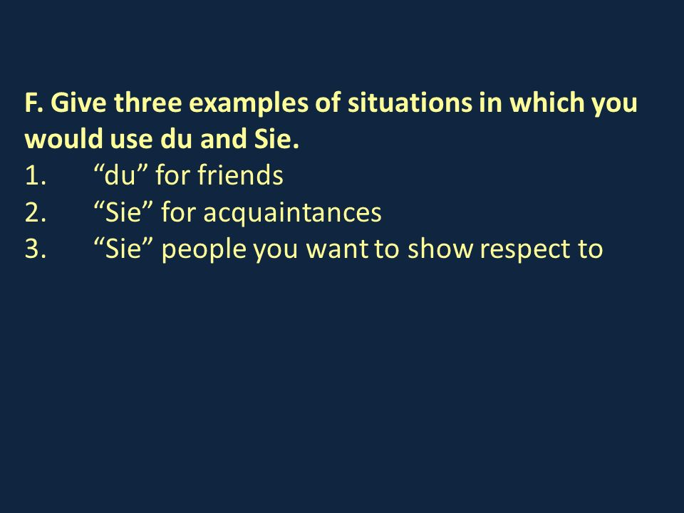 F. Give three examples of situations in which you would use du and Sie.