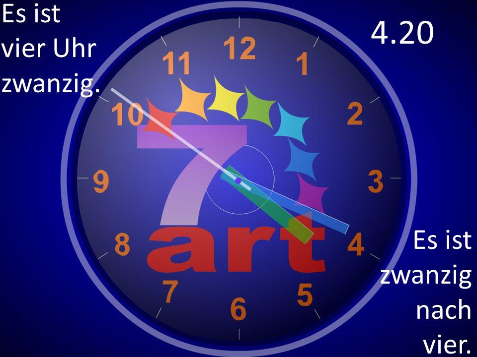 Es ist vier Uhr zwanzig. 4.20 Es ist zwanzig nach vier.