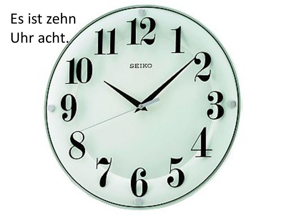 Es ist zehn Uhr acht.