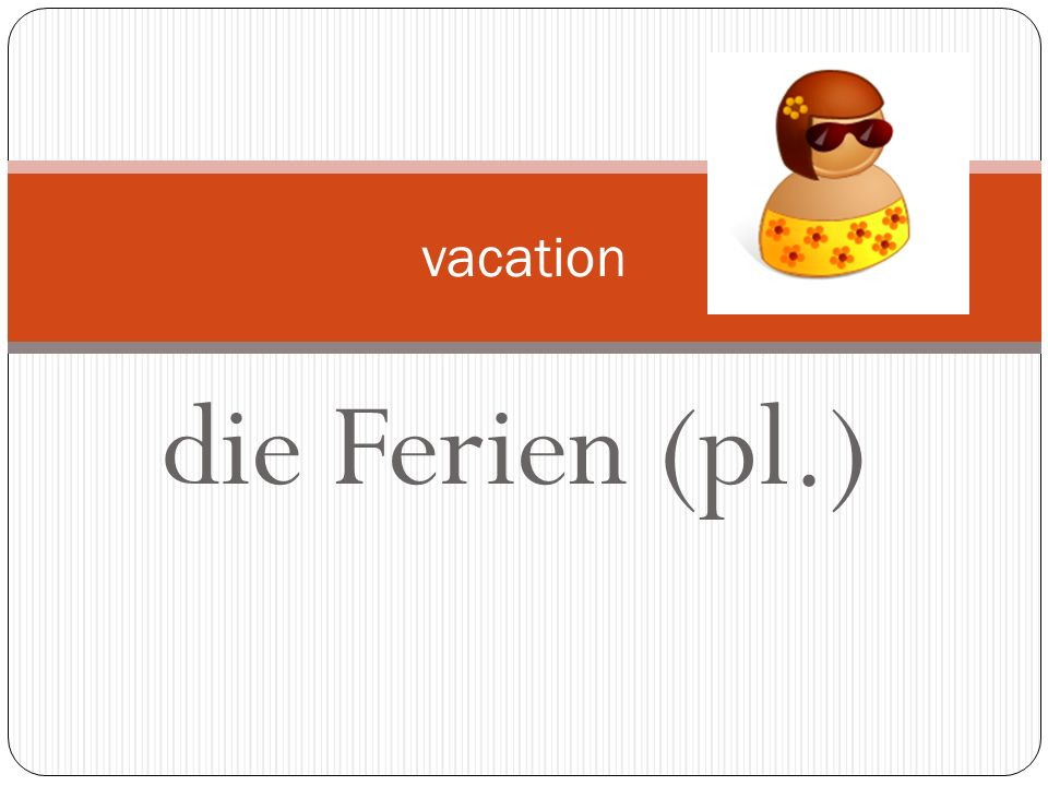 vacation die Ferien (pl.)
