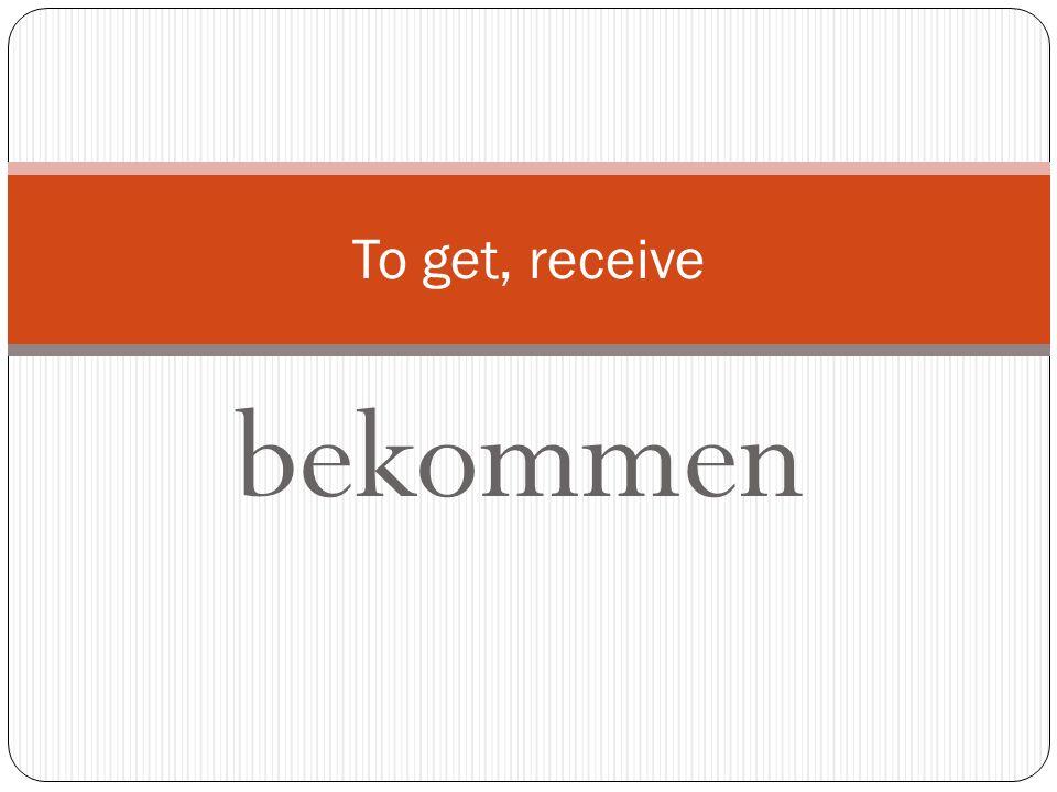 To get, receive bekommen