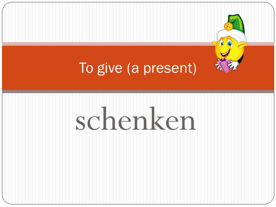 To give (a present) schenken