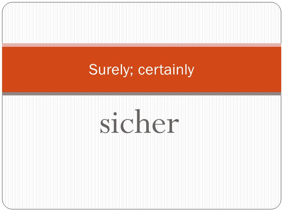 Surely; certainly sicher