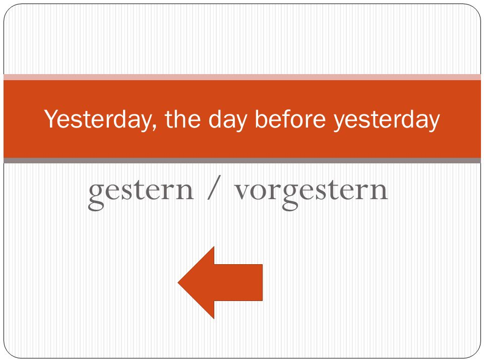 Yesterday, the day before yesterday