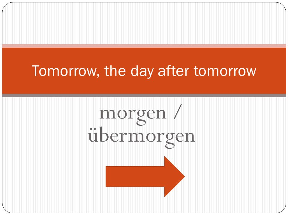 Tomorrow, the day after tomorrow