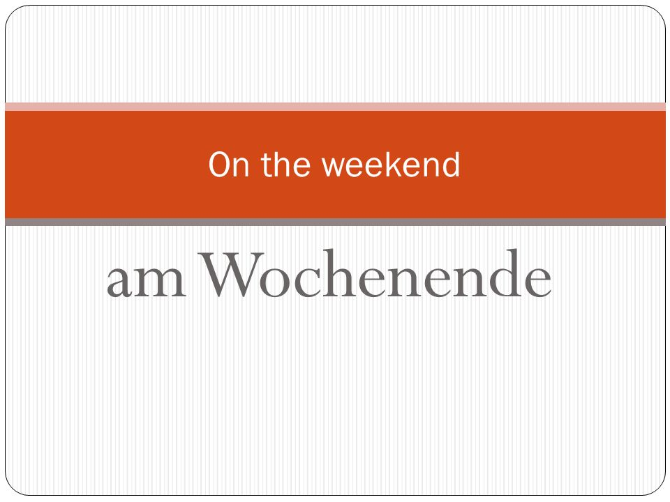 On the weekend am Wochenende