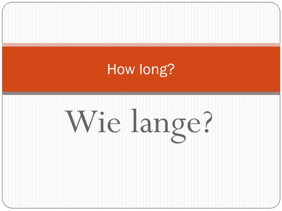 How long Wie lange