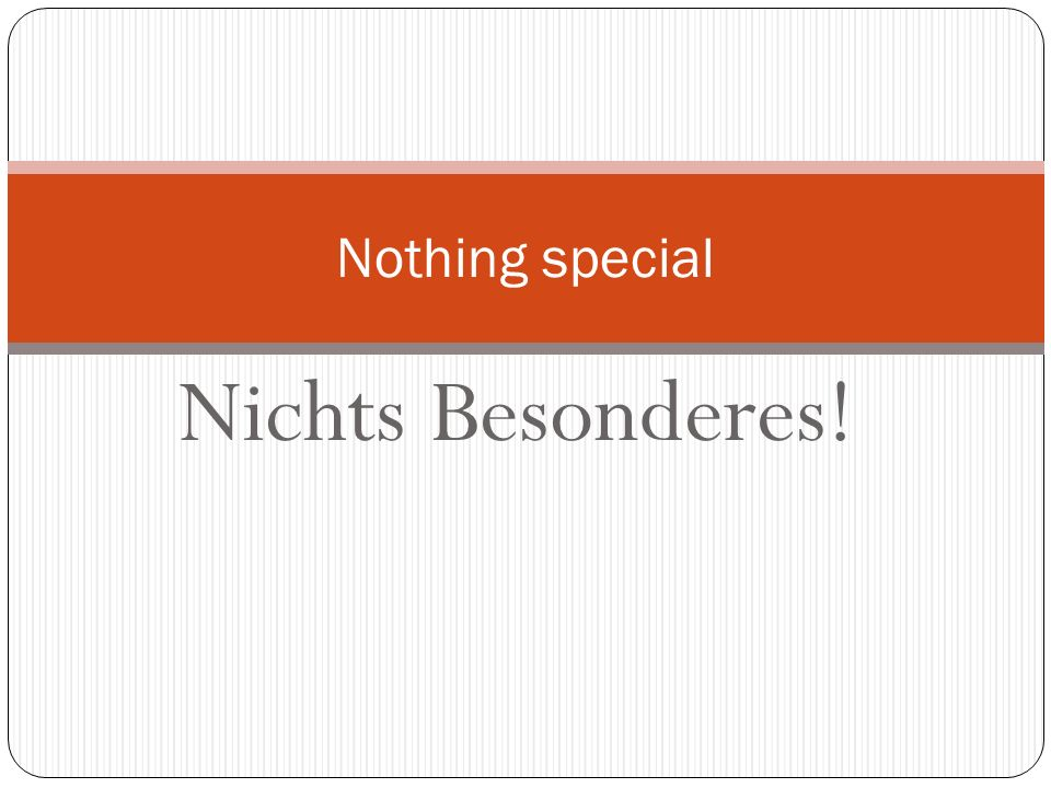 Nothing special Nichts Besonderes!