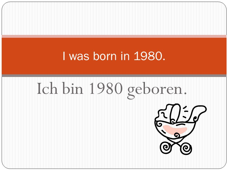 I was born in 1980. Ich bin 1980 geboren.