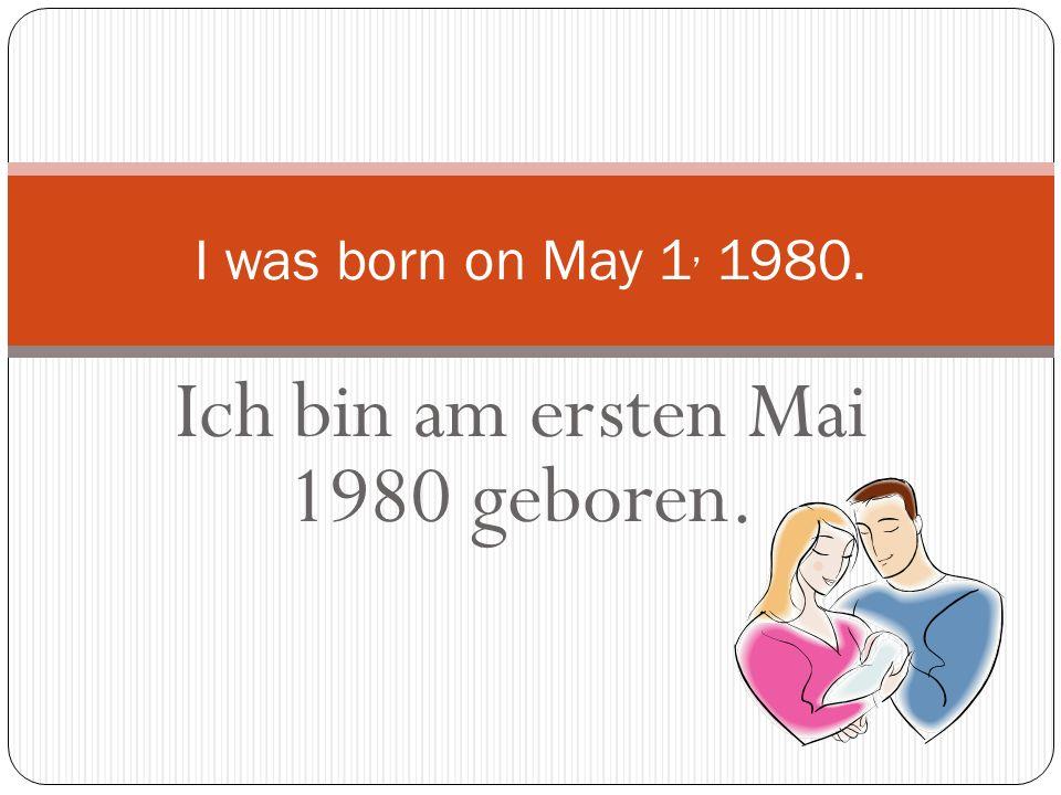 Ich bin am ersten Mai 1980 geboren.
