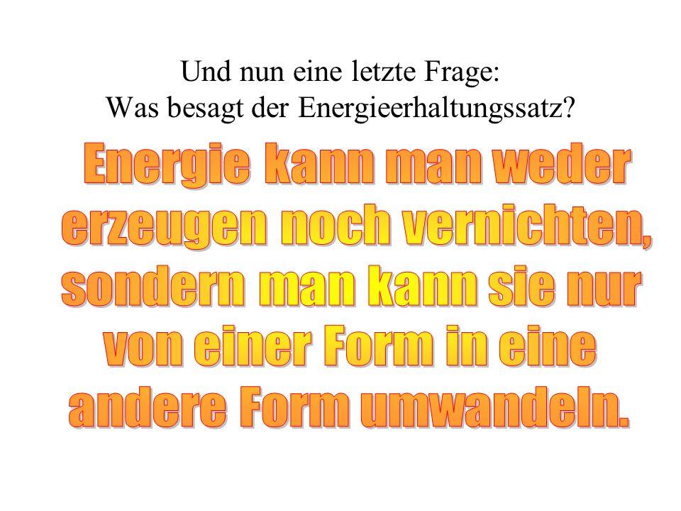 Und nun eine letzte Frage: Was besagt der Energieerhaltungssatz