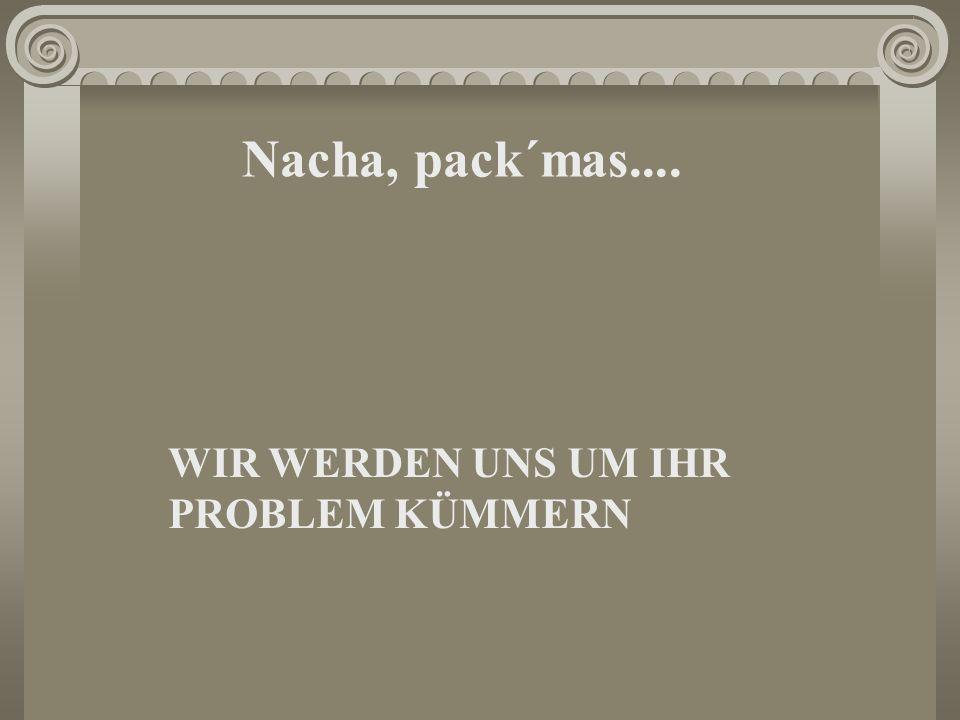 Nacha, pack´mas.... WIR WERDEN UNS UM IHR PROBLEM KÜMMERN