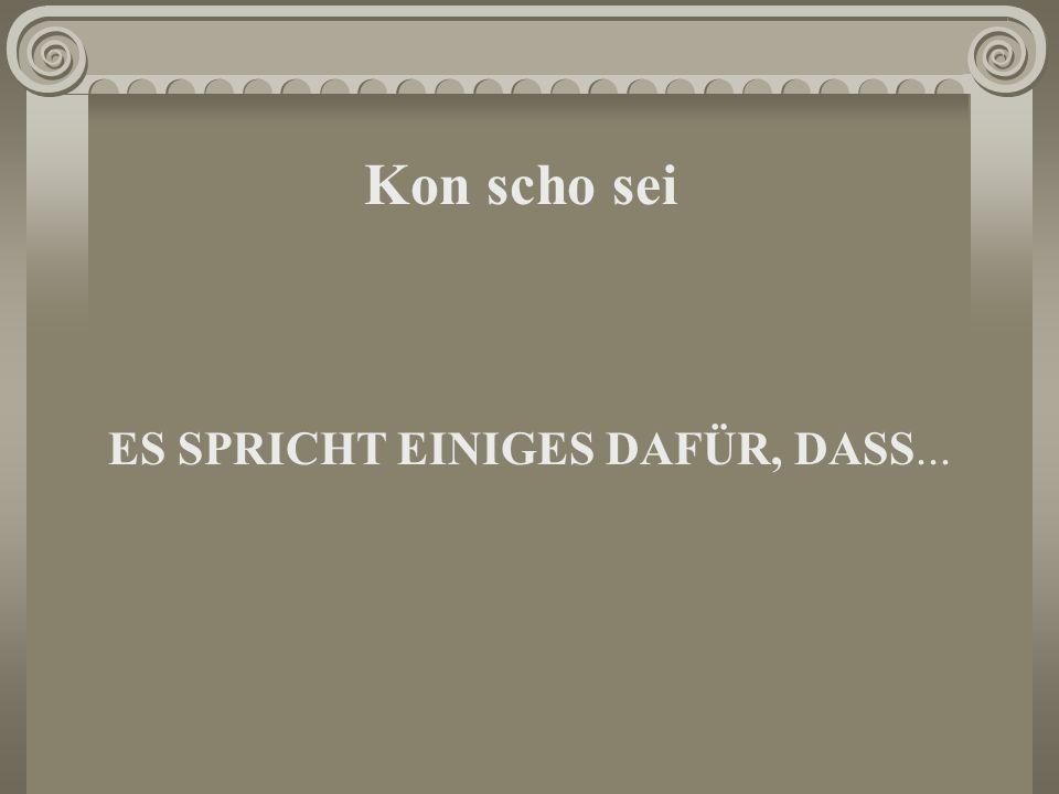 Kon scho sei ES SPRICHT EINIGES DAFÜR, DASS...