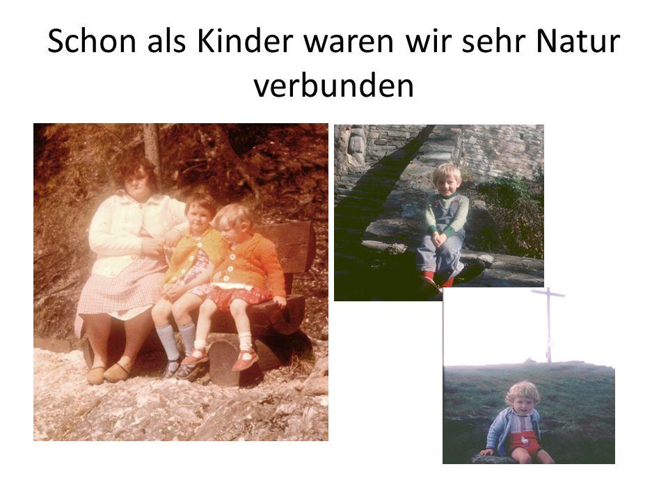 Schon als Kinder waren wir sehr Natur verbunden