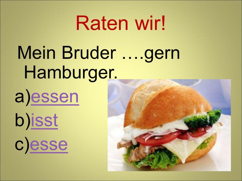 Raten wir! Mein Bruder ….gern Hamburger. essen isst esse