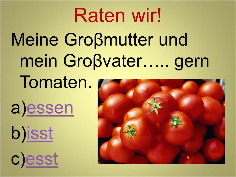 Raten wir! Meine Groβmutter und mein Groβvater….. gern Tomaten. essen