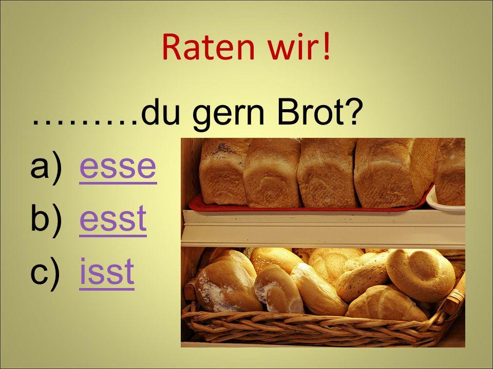 Raten wir! ………du gern Brot esse esst isst