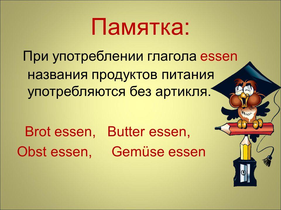 Памятка: При употреблении глагола essen названия продуктов питания употребляются без артикля. Brot essen, Butter essen,