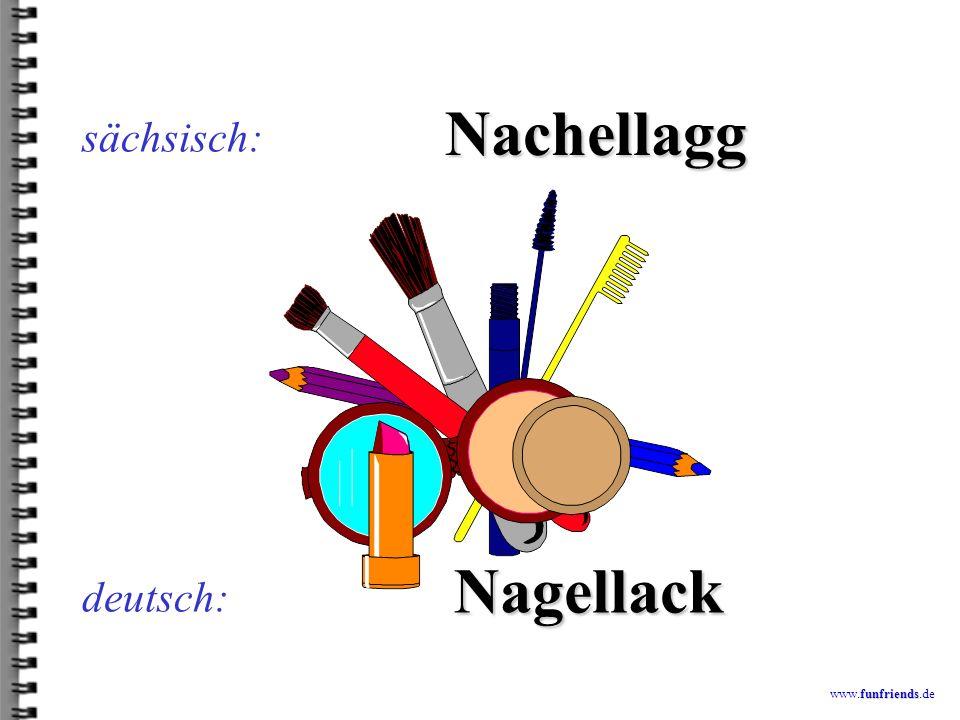 sächsisch: Nachellagg Nagellack deutsch: www.funfriends.de