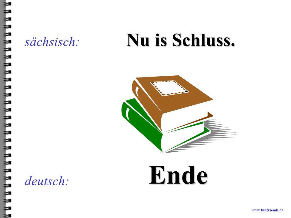 sächsisch: Nu is Schluss. Ende deutsch: www.funfriends.de