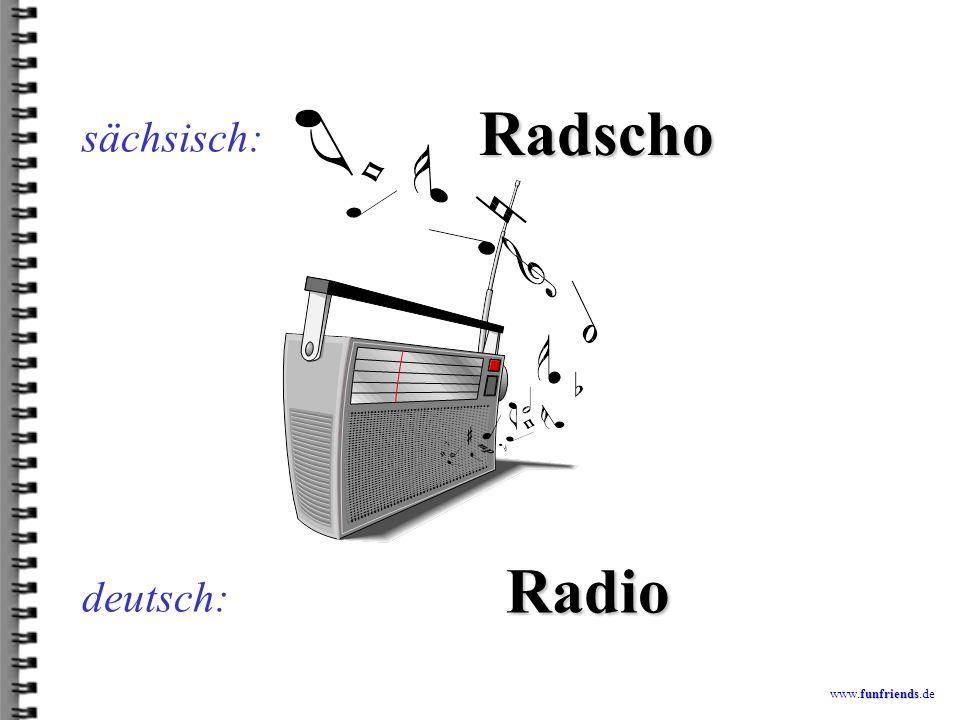 sächsisch: Radscho Radio deutsch: www.funfriends.de
