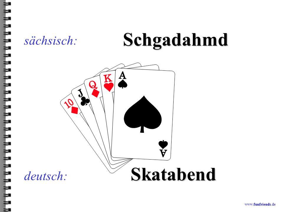 sächsisch: Schgadahmd Skatabend deutsch: www.funfriends.de
