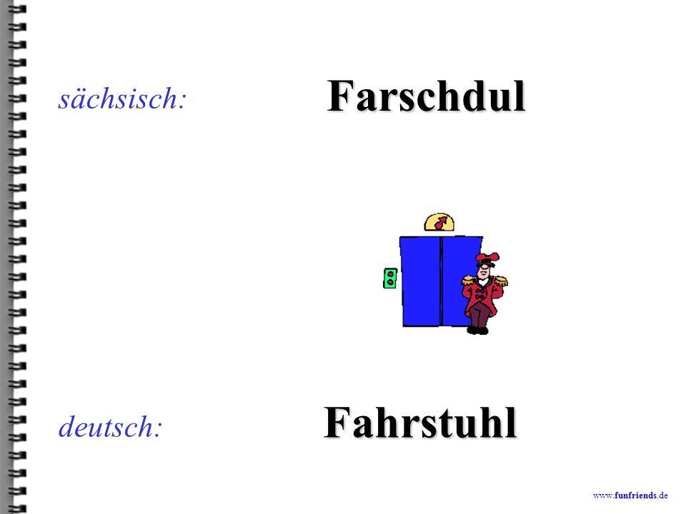 sächsisch: Farschdul Fahrstuhl deutsch: www.funfriends.de