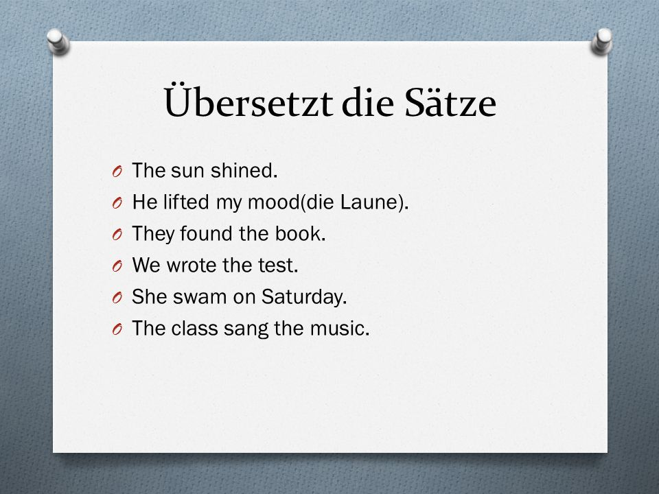 Übersetzt die Sätze The sun shined. He lifted my mood(die Laune).