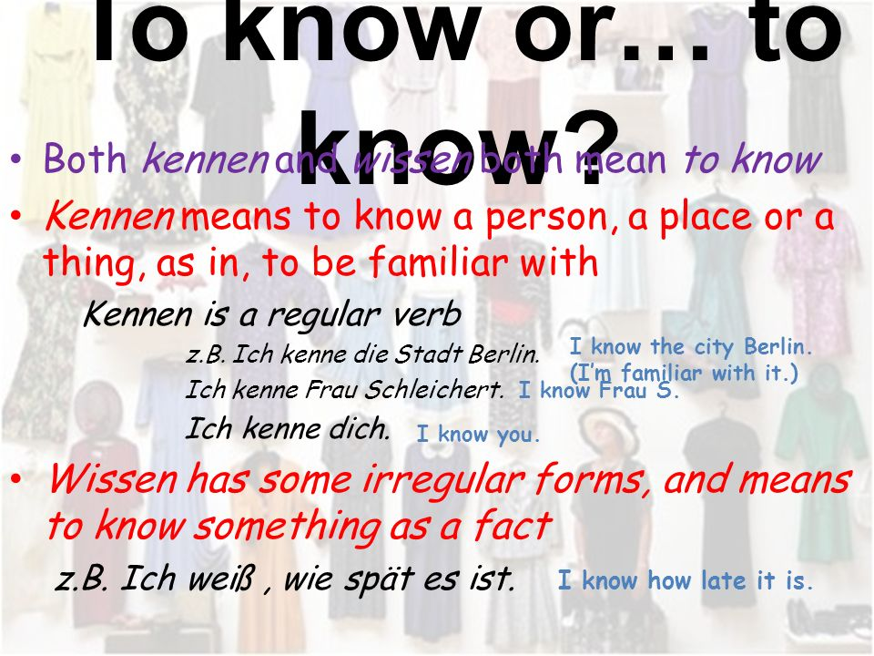 To know or… to know Both kennen and wissen both mean to know