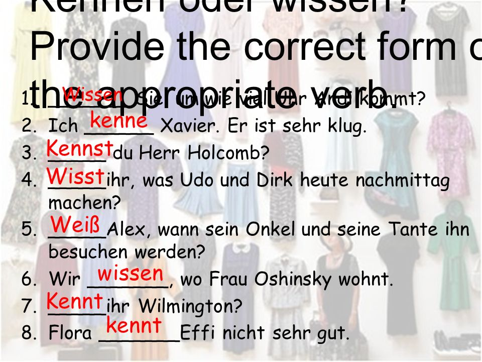 Kennen oder wissen Provide the correct form of the appropriate verb.