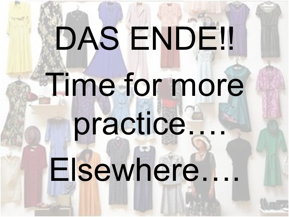 DAS ENDE!! Time for more practice…. Elsewhere….