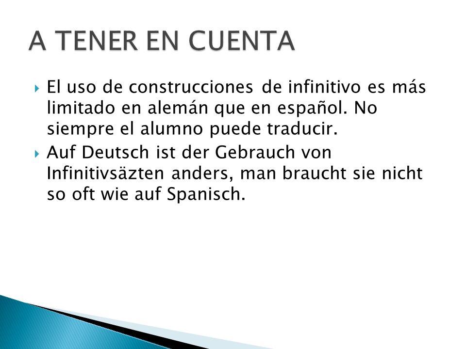 A TENER EN CUENTA El uso de construcciones de infinitivo es más limitado en alemán que en español. No siempre el alumno puede traducir.