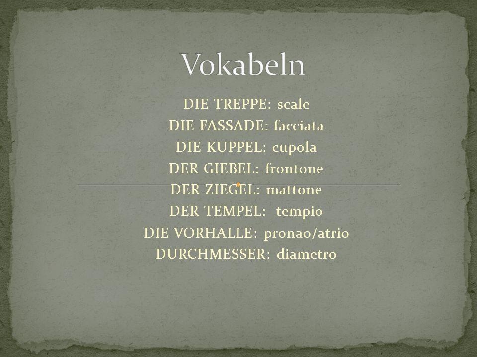 Vokabeln DIE TREPPE: scale DIE FASSADE: facciata DIE KUPPEL: cupola