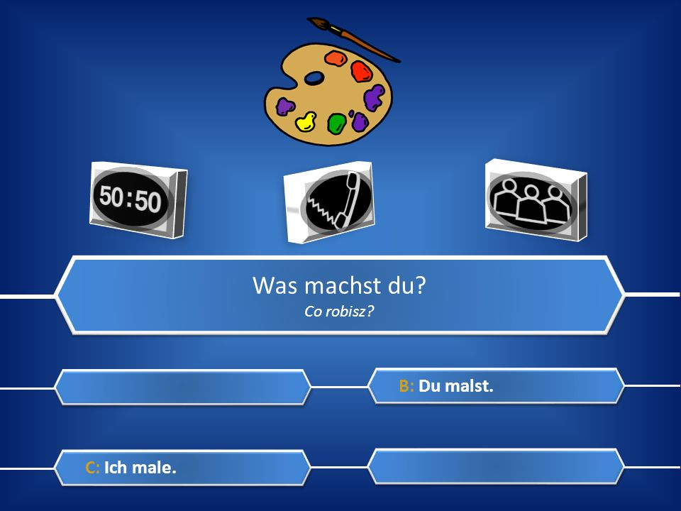 Was machst du Co robisz B: Du malst. C: Ich male.
