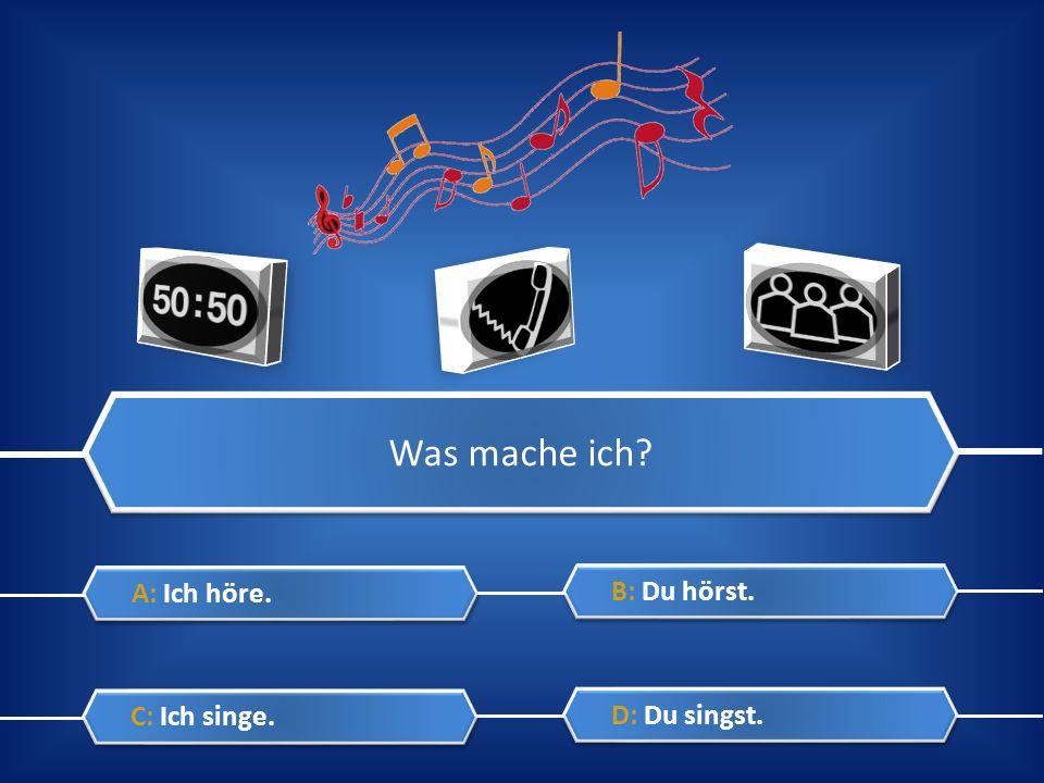 Was mache ich A: Ich höre. B: Du hörst. C: Ich singe. D: Du singst.