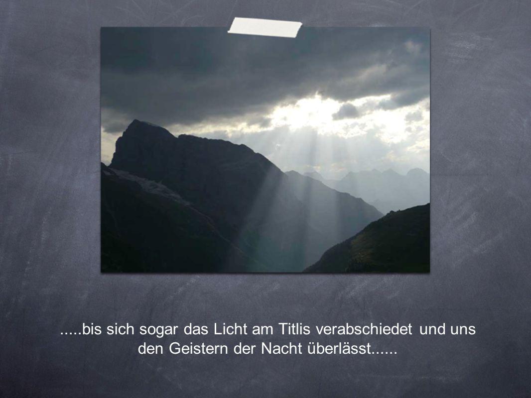 .....bis sich sogar das Licht am Titlis verabschiedet und uns den Geistern der Nacht überlässt......