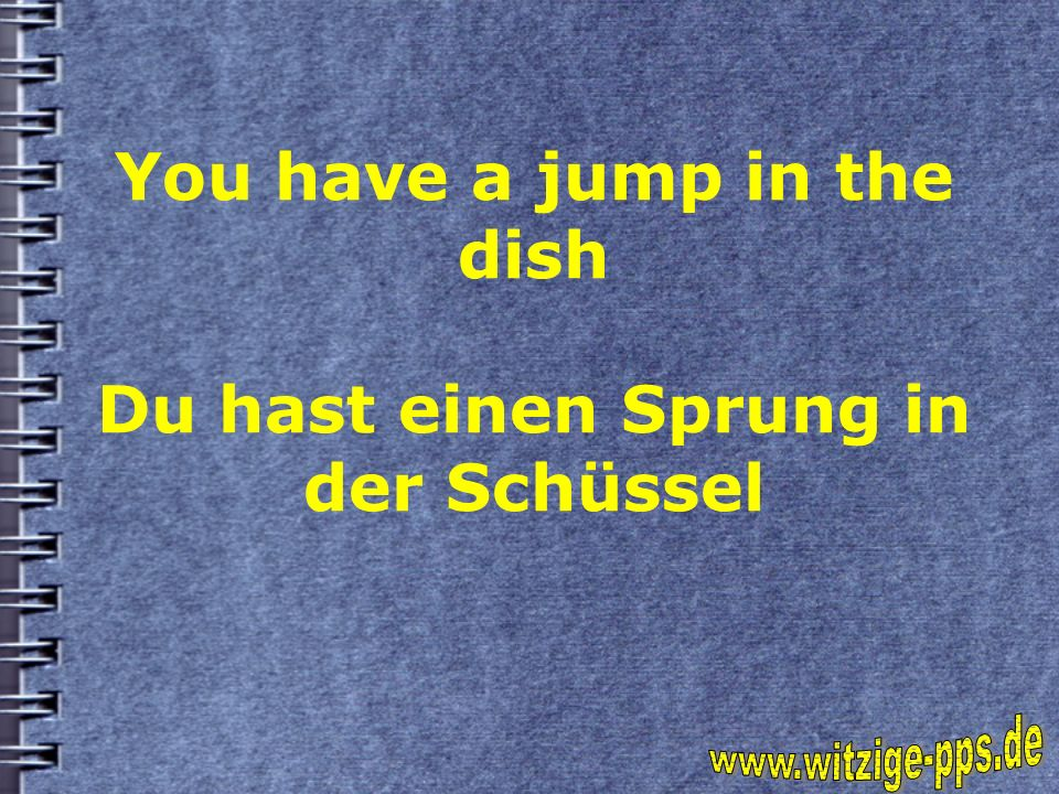 You have a jump in the dish Du hast einen Sprung in der Schüssel