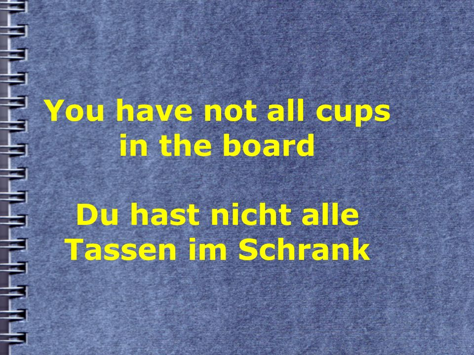 You have not all cups in the board Du hast nicht alle Tassen im Schrank