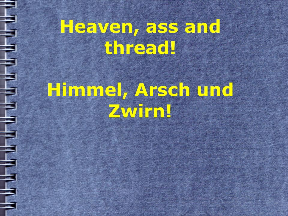 Heaven, ass and thread! Himmel, Arsch und Zwirn!