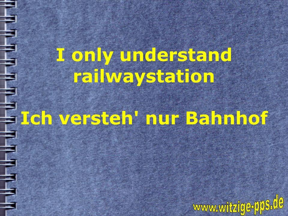 I only understand railwaystation Ich versteh nur Bahnhof