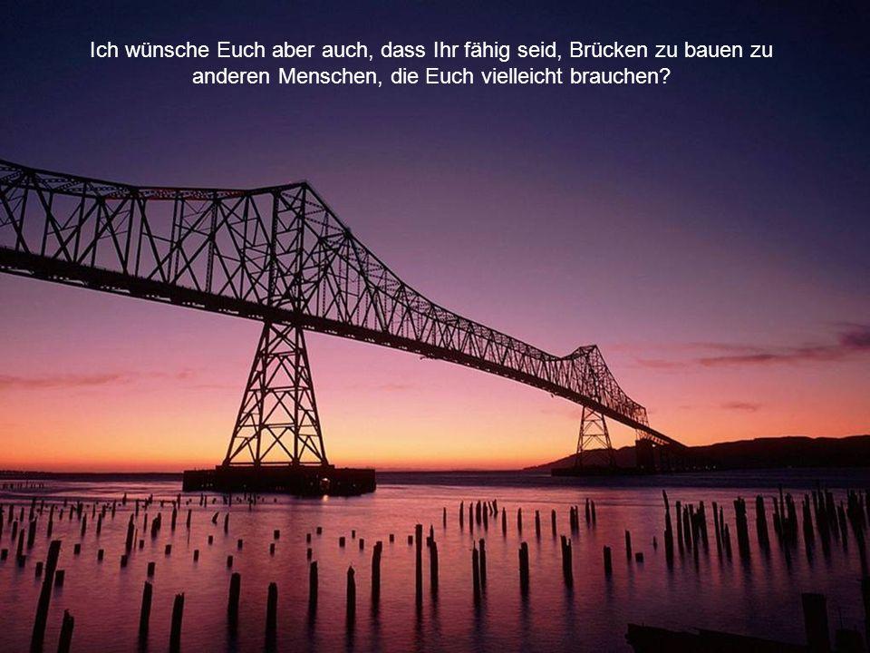 Ich wünsche Euch aber auch, dass Ihr fähig seid, Brücken zu bauen zu anderen Menschen, die Euch vielleicht brauchen