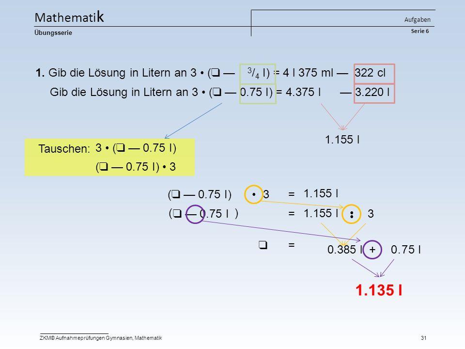Mathematik Aufgaben Serie 6. Übungsserie. 1. Gib die Lösung in Litern an 3 • (❑ — 3/4 I) = 4 l 375 ml — 322 cl.