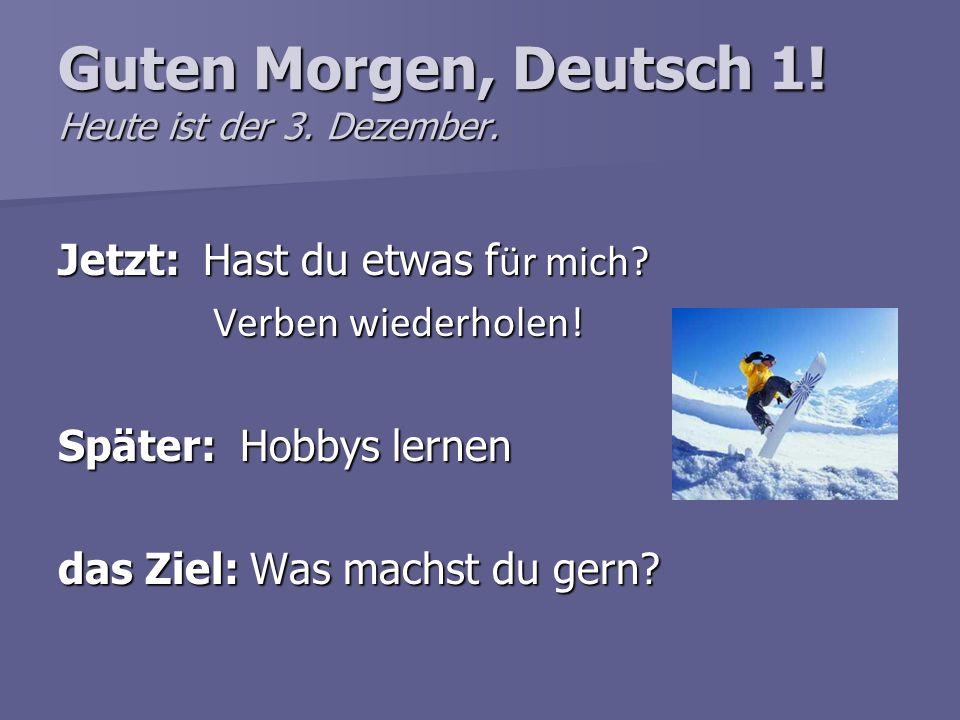 Guten Morgen, Deutsch 1! Heute ist der 3. Dezember.