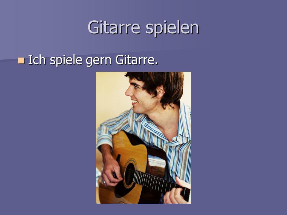 Gitarre spielen Ich spiele gern Gitarre.